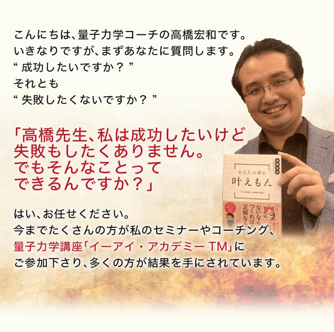 """こんにちは、量子力学コーチの高橋宏和です。いきなりですが、まずあなたに質問します。""""成功したいですか?""""それとも""""失敗したくないですか?""""高橋先生、私は成功したいけど失敗もしたくありません。でもそんなことってできるんですか?」はい、お任せください。今までたくさんの方が私のセミナーやコーチング、量子力学講座「イーアイ・アカデミーTM」にご参加下さり、多くの方が結果を手にされています。"""