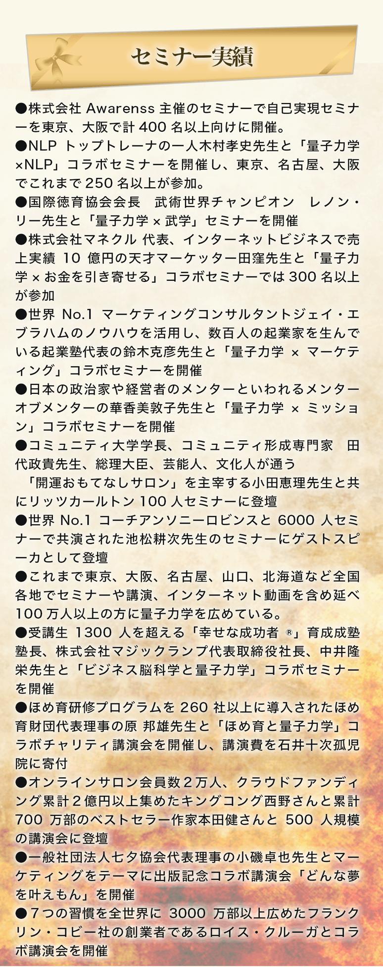 セミナー実績。株式会社Awarenss主催のセミナーで自己実現セミナーを東京、大阪で計400名以上向けに開催。NLPトップトレーナの一人木村孝史先生と「量子力学×NLP」コラボセミナーを開催し、東京、名古屋、大阪でこれまで250名以上が参加。国際徳育協会会長 武術世界チャンピオン レノン・リー先生と「量子力学×武学」セミナーを開催。株式会社マネクル 代表、インターネットビジネスで売上実績10億円の天才マーケッター田窪先生と「量子力学×お金を引き寄せる」コラボセミナーでは300名以上が参加。世界No.1マーケティングコンサルタントジェイ・エブラハムのノウハウを活用し、数百人の起業家を生んでいる起業塾代表の鈴木克彦先生と「量子力学×マーケティング」コラボセミナーを開催。日本の政治家や経営者のメンターといわれるメンターオブメンターの華香美敦子先生と「量子力学×ミッション」コラボセミナーを開催。コミュニティ大学学長、コミュニティ形成専門家 田代政貴先生、総理大臣、芸能人、文化人が通う「開運おもてなしサロン」を主宰する小田恵理先生と共にリッツカールトン100人セミナーに登壇。世界No.1コーチアンソニーロビンスと6000人セミナーで共演された池松耕次先生のセミナーにゲストスピーカとして登壇。これまで東京、大阪、名古屋、山口、北海道など全国各地でセミナーや講演、インターネット動画を含め延べ100万人以上の方に量子力学を広めている。受講生1300人を超える「幸せな成功者®」育成成塾塾長、株式会社マジックランプ代表取締役社長、中井隆栄先生と「ビジネス脳科学と量子力学」コラボセミナーを開催。ほめ育研修プログラムを260社以上に導入されたほめ育財団代表理事の原 邦雄先生と「ほめ育と量子力学」コラボチャリティ講演会を開催し、講演費を石井十次孤児院に寄付。オンラインサロン会員数2万人、クラウドファンディング累計2億円以上集めたキングコング西野さんと累計700万部のベストセラー作家本田健さんと500人規模の講演会に登壇。一般社団法人七夕協会代表理事の小磯卓也先生とマーケティングをテーマに出版記念コラボ講演会「どんな夢を叶えもん」を開催。7つの習慣を全世界に3000万部以上広めたフランクリン・コビー社の創業者であるロイス・クルーガとコラボ講演会を開催